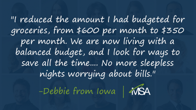a quote from Debbie in Iowa that says, 'I reduced the amount I had budgeted for groceries, from $600 per month to $350 per month. We are now living with a balanced budget, and I look for ways to save all the time.... No more sleepless nights worrying about bills.' on a blue overlay covering people's faces in the background